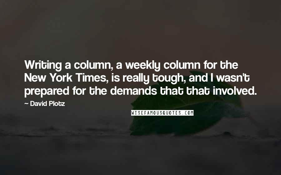David Plotz quotes: Writing a column, a weekly column for the New York Times, is really tough, and I wasn't prepared for the demands that that involved.