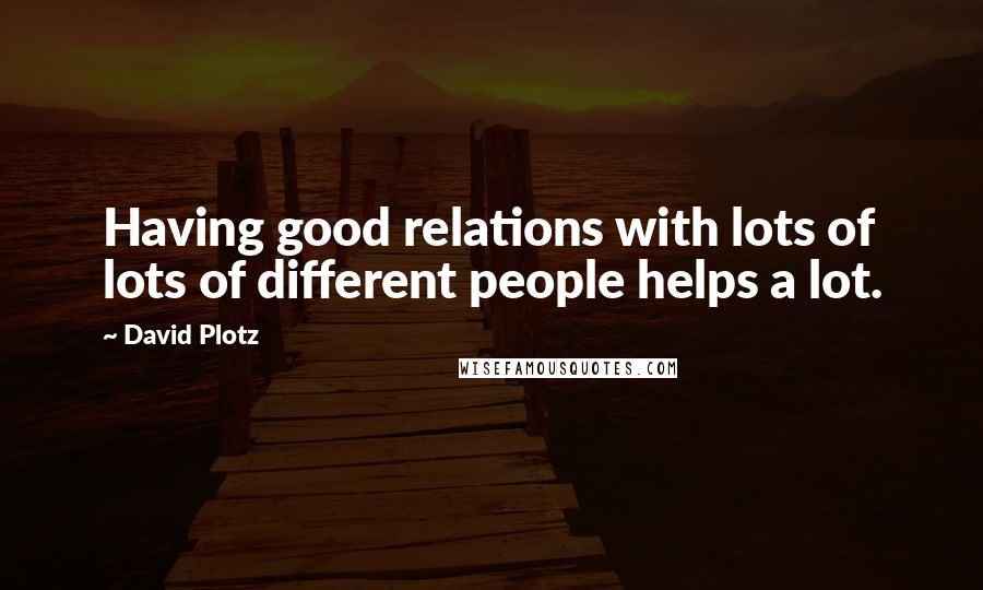David Plotz quotes: Having good relations with lots of lots of different people helps a lot.