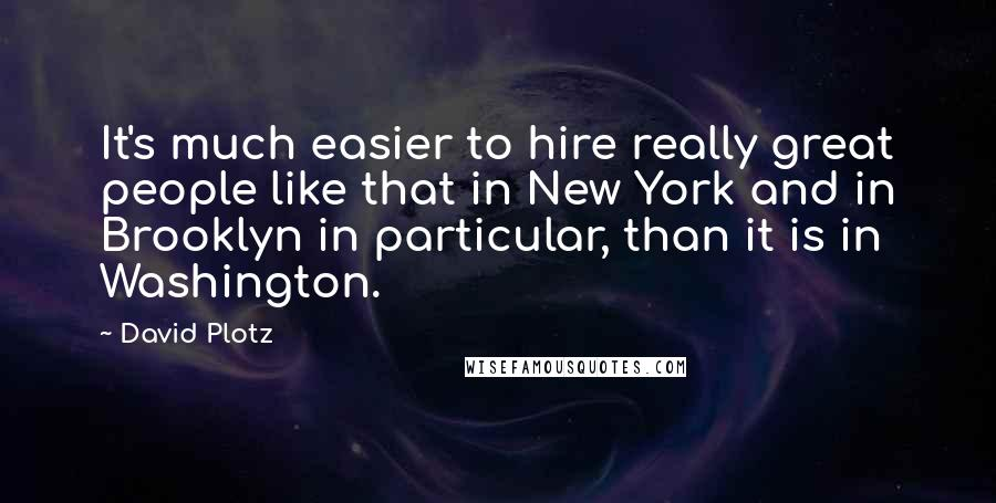 David Plotz quotes: It's much easier to hire really great people like that in New York and in Brooklyn in particular, than it is in Washington.