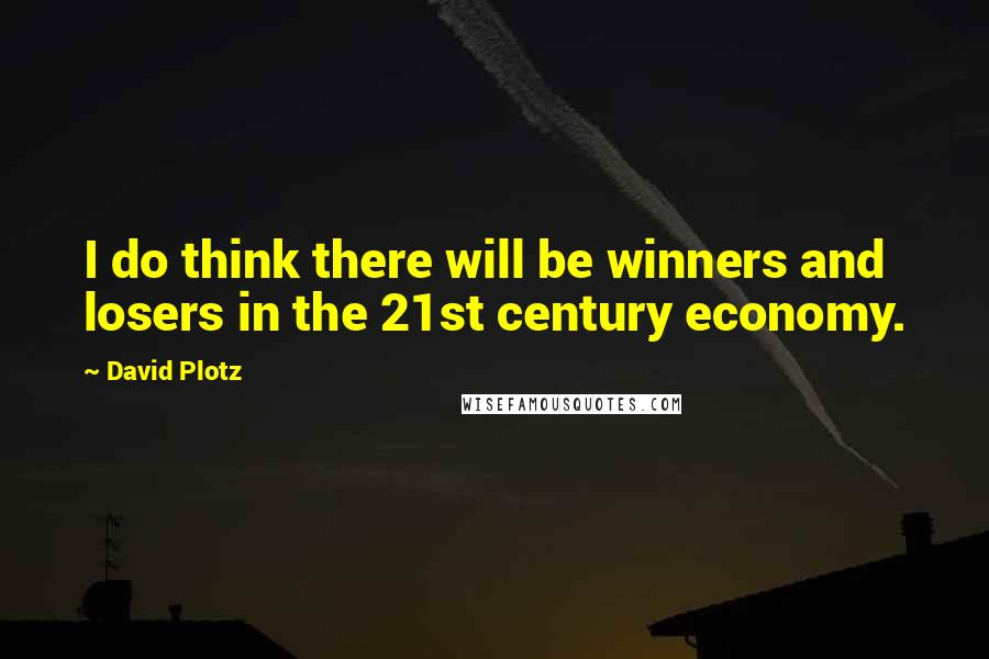 David Plotz quotes: I do think there will be winners and losers in the 21st century economy.