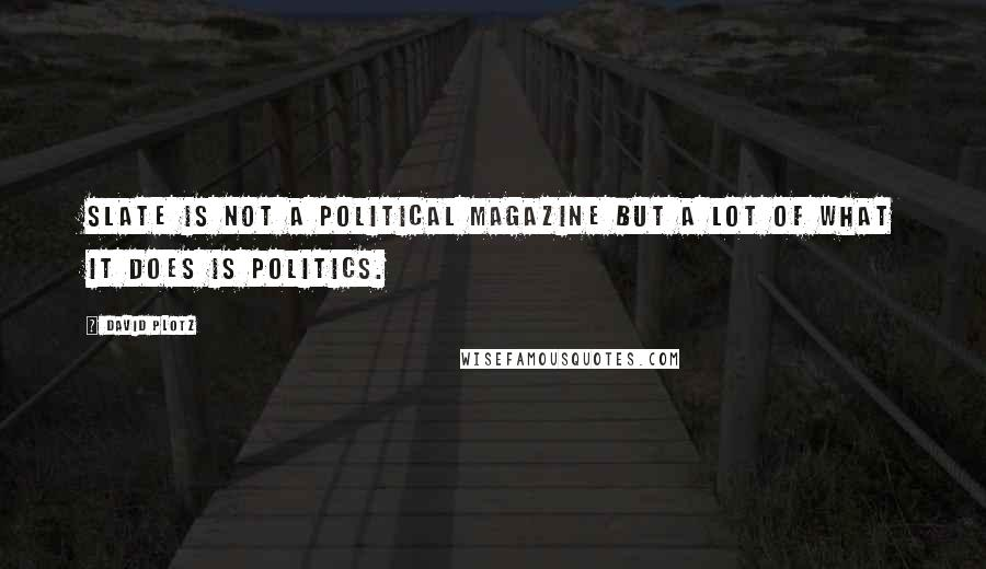 David Plotz quotes: Slate is not a political magazine but a lot of what it does is politics.