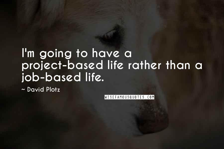 David Plotz quotes: I'm going to have a project-based life rather than a job-based life.