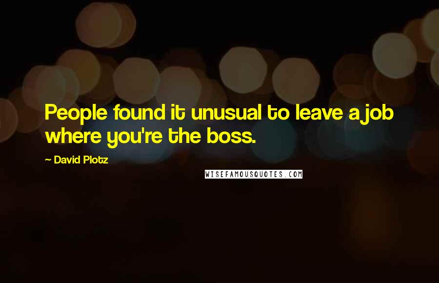 David Plotz quotes: People found it unusual to leave a job where you're the boss.