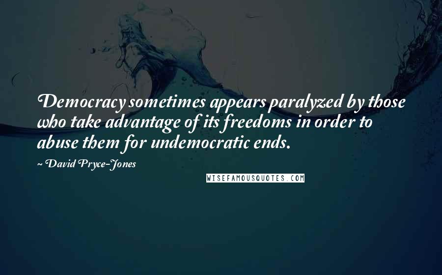 David Pryce-Jones quotes: Democracy sometimes appears paralyzed by those who take advantage of its freedoms in order to abuse them for undemocratic ends.