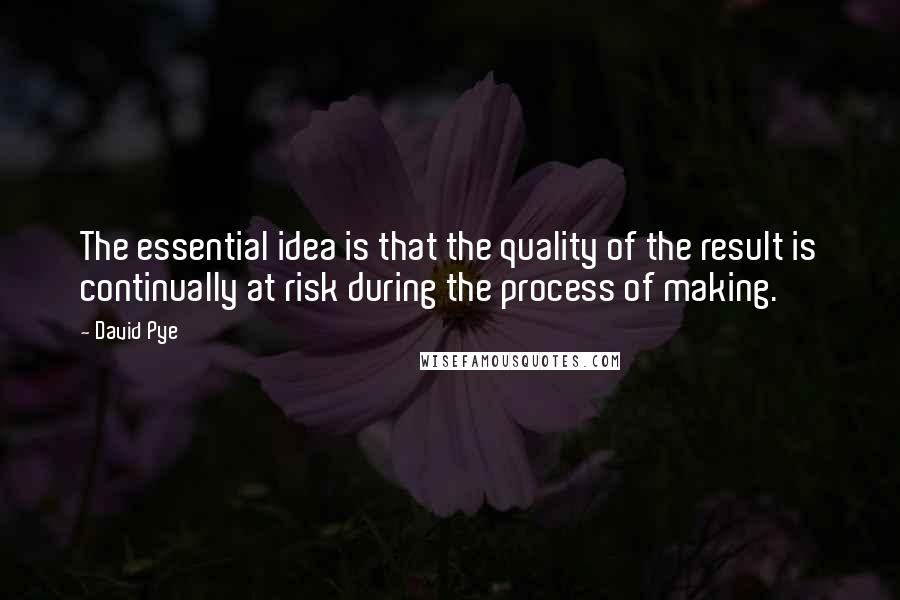 David Pye quotes: The essential idea is that the quality of the result is continually at risk during the process of making.