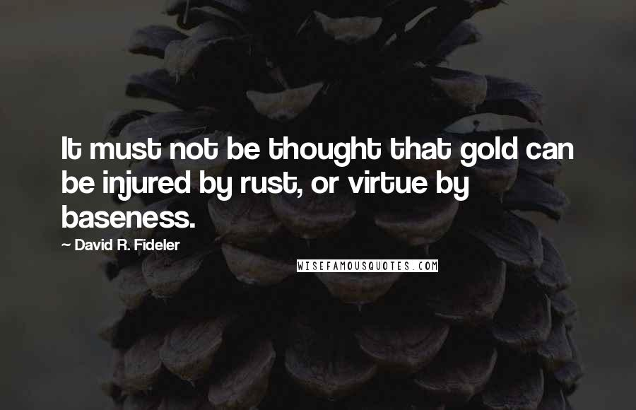 David R. Fideler quotes: It must not be thought that gold can be injured by rust, or virtue by baseness.