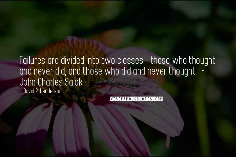 David R. Henderson quotes: Failures are divided into two classes - those who thought and never did, and those who did and never thought. - John Charles Salak