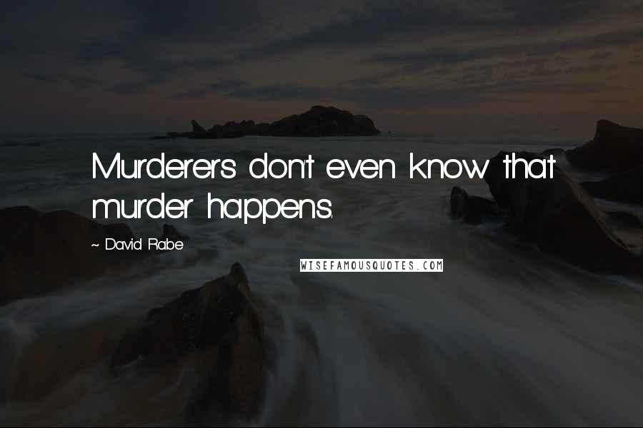 David Rabe quotes: Murderers don't even know that murder happens.