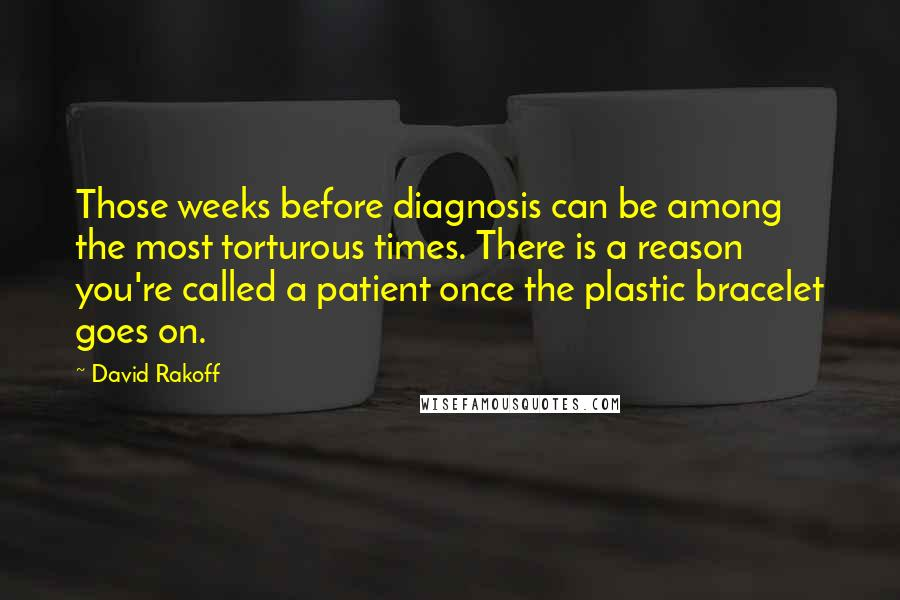 David Rakoff quotes: Those weeks before diagnosis can be among the most torturous times. There is a reason you're called a patient once the plastic bracelet goes on.