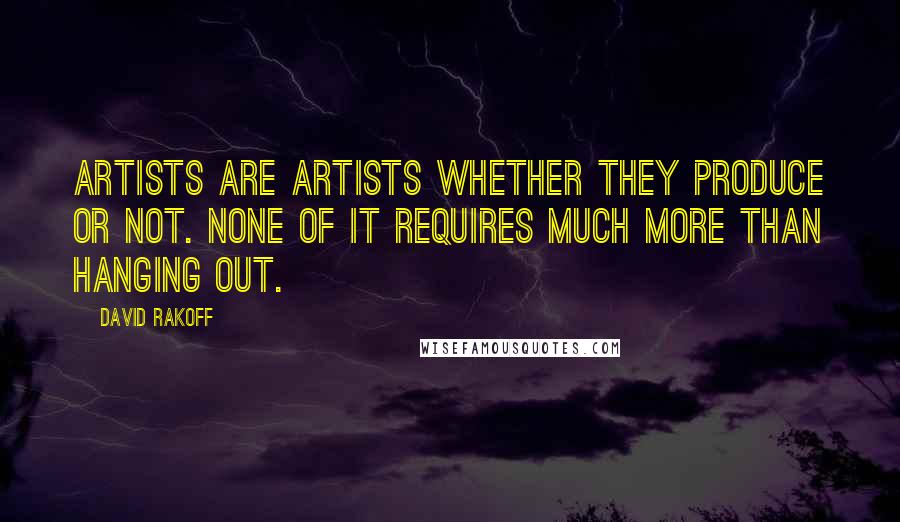 David Rakoff quotes: Artists are artists whether they produce or not. None of it requires much more than hanging out.