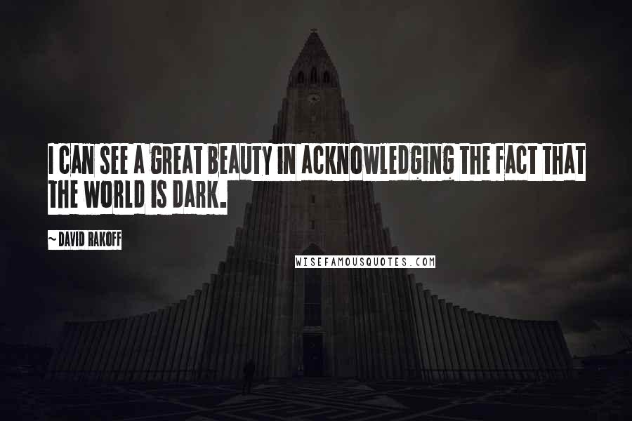 David Rakoff quotes: I can see a great beauty in acknowledging the fact that the world is dark.