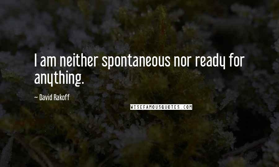 David Rakoff quotes: I am neither spontaneous nor ready for anything.