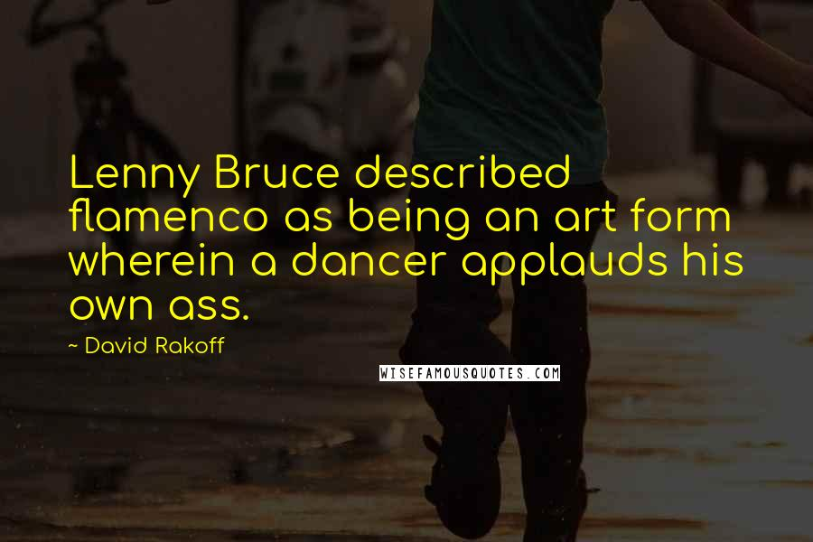 David Rakoff quotes: Lenny Bruce described flamenco as being an art form wherein a dancer applauds his own ass.