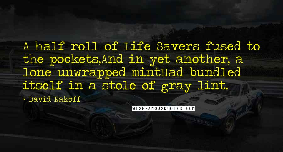 David Rakoff quotes: A half roll of Life Savers fused to the pockets,And in yet another, a lone unwrapped mintHad bundled itself in a stole of gray lint.