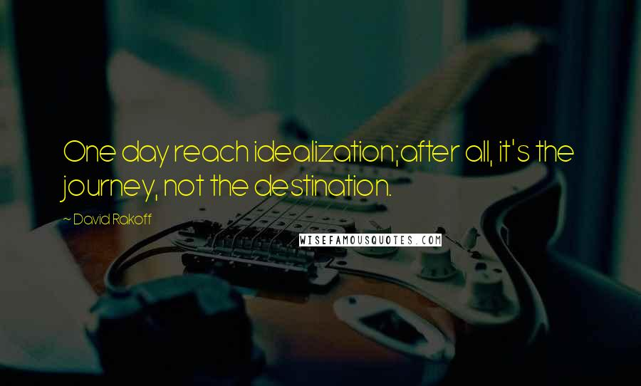 David Rakoff quotes: One day reach idealization;after all, it's the journey, not the destination.