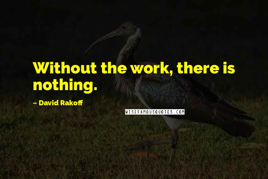 David Rakoff quotes: Without the work, there is nothing.