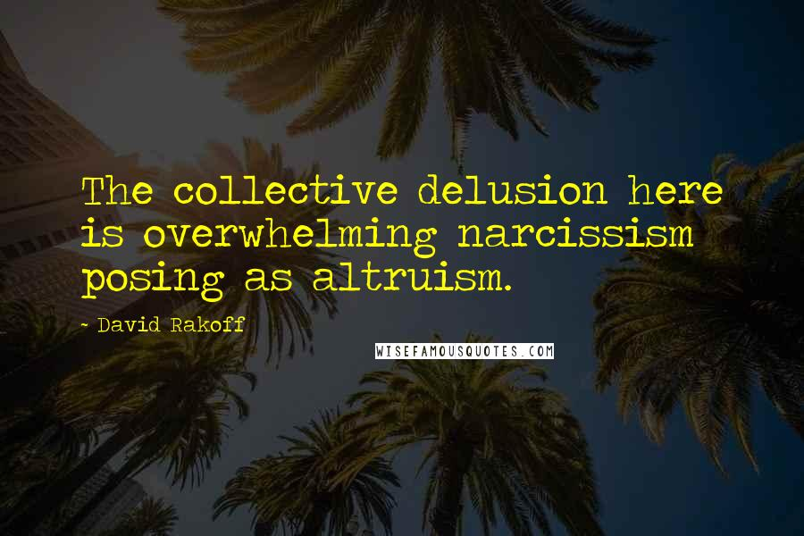 David Rakoff quotes: The collective delusion here is overwhelming narcissism posing as altruism.