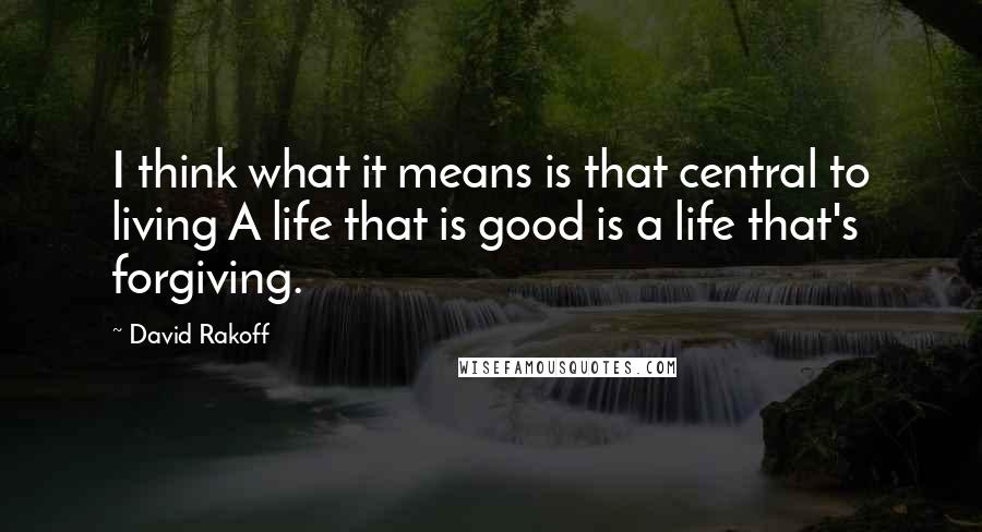 David Rakoff quotes: I think what it means is that central to living A life that is good is a life that's forgiving.