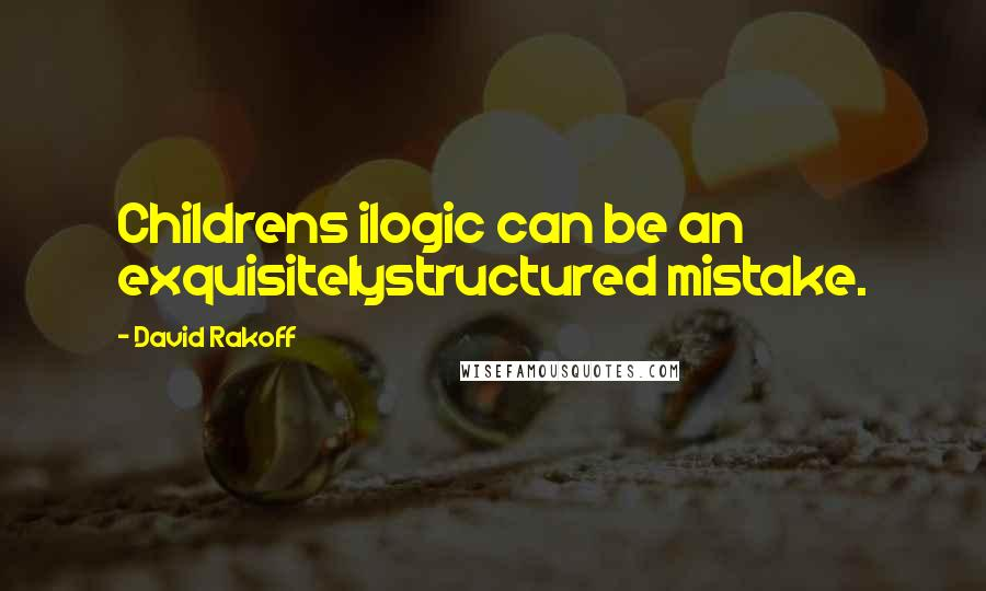David Rakoff quotes: Childrens ilogic can be an exquisitelystructured mistake.