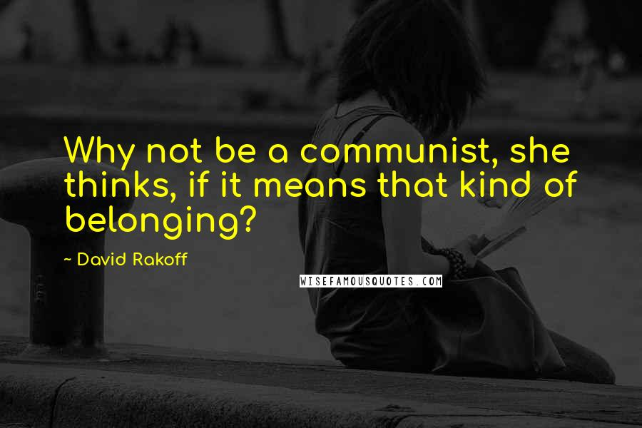 David Rakoff quotes: Why not be a communist, she thinks, if it means that kind of belonging?