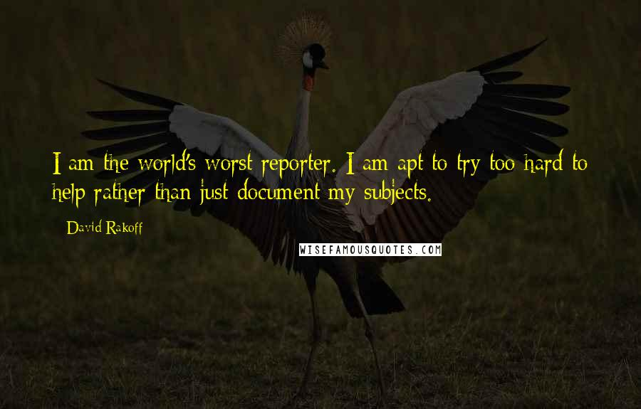 David Rakoff quotes: I am the world's worst reporter. I am apt to try too hard to help rather than just document my subjects.