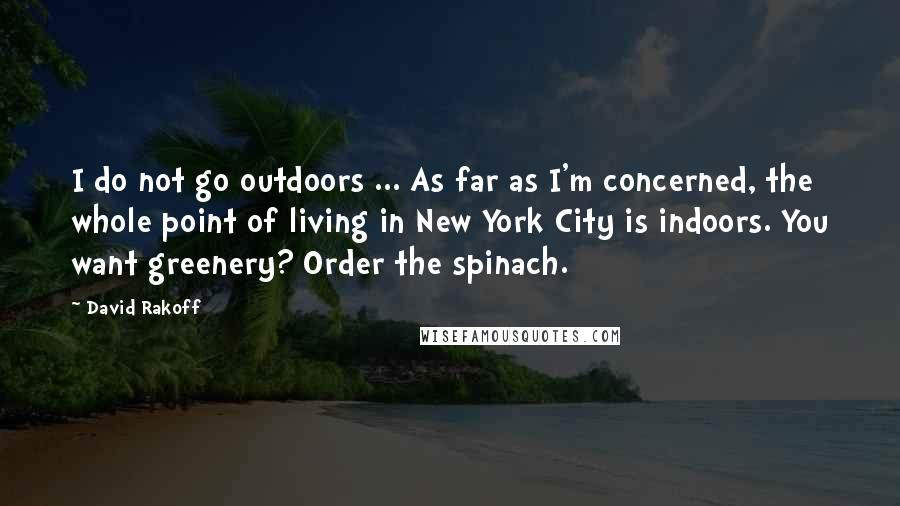 David Rakoff quotes: I do not go outdoors ... As far as I'm concerned, the whole point of living in New York City is indoors. You want greenery? Order the spinach.