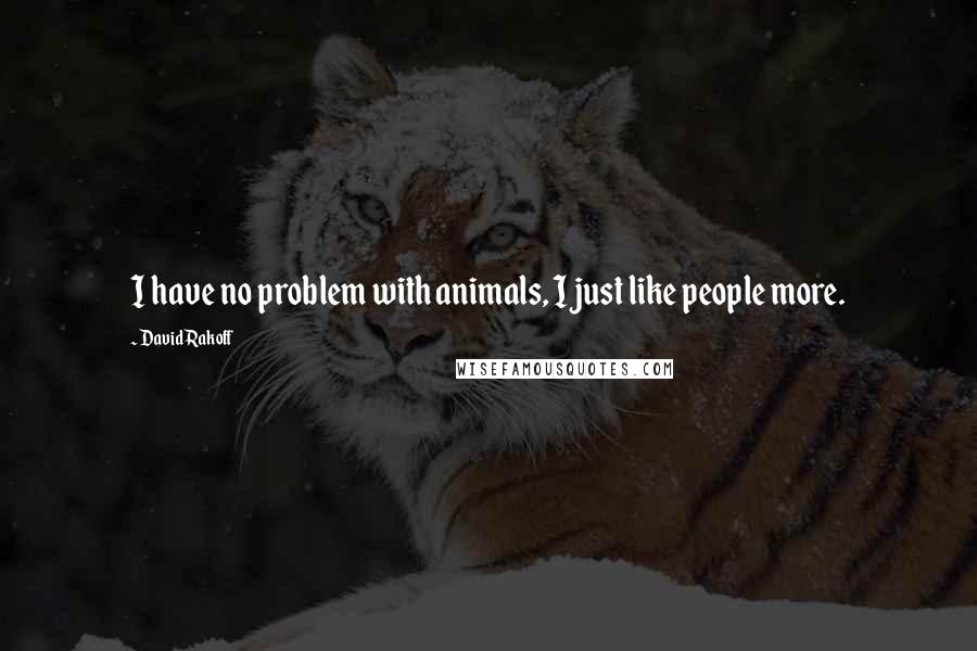 David Rakoff quotes: I have no problem with animals, I just like people more.