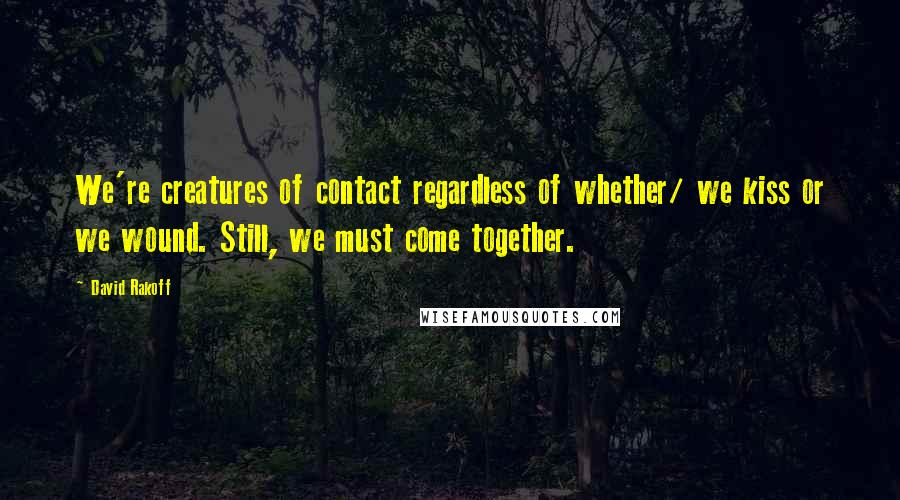 David Rakoff quotes: We're creatures of contact regardless of whether/ we kiss or we wound. Still, we must come together.
