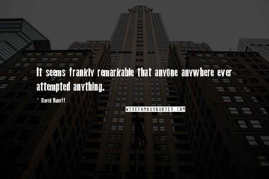 David Rakoff quotes: It seems frankly remarkable that anyone anywhere ever attempted anything.