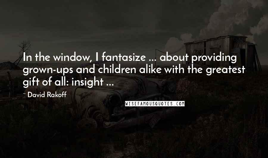 David Rakoff quotes: In the window, I fantasize ... about providing grown-ups and children alike with the greatest gift of all: insight ...