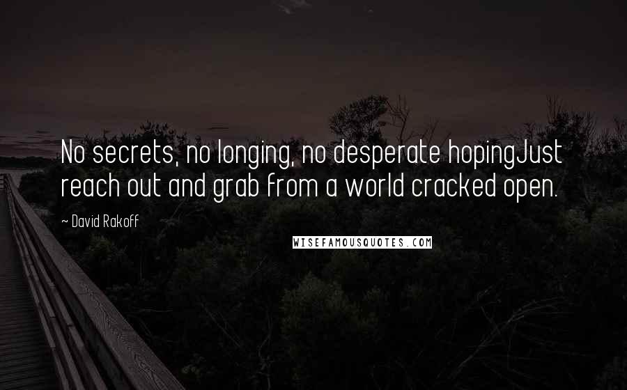 David Rakoff quotes: No secrets, no longing, no desperate hopingJust reach out and grab from a world cracked open.