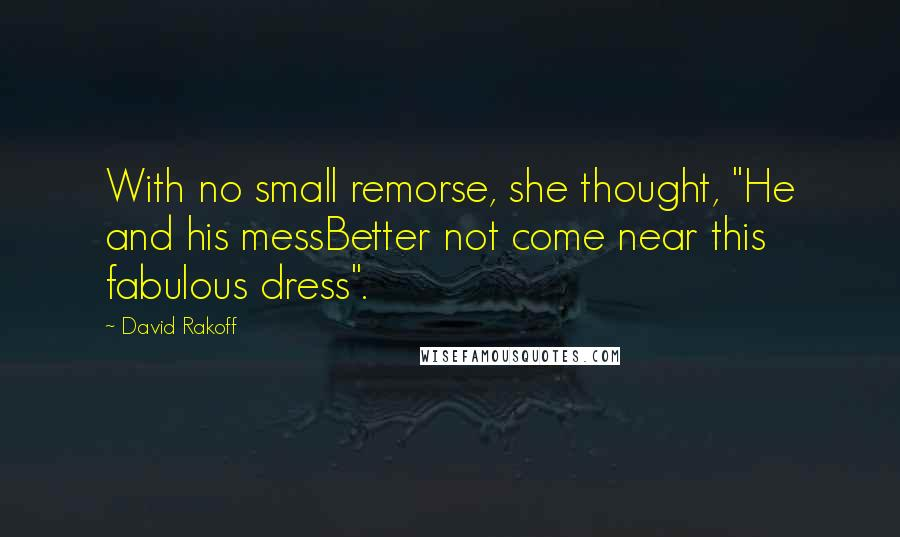 """David Rakoff quotes: With no small remorse, she thought, """"He and his messBetter not come near this fabulous dress""""."""