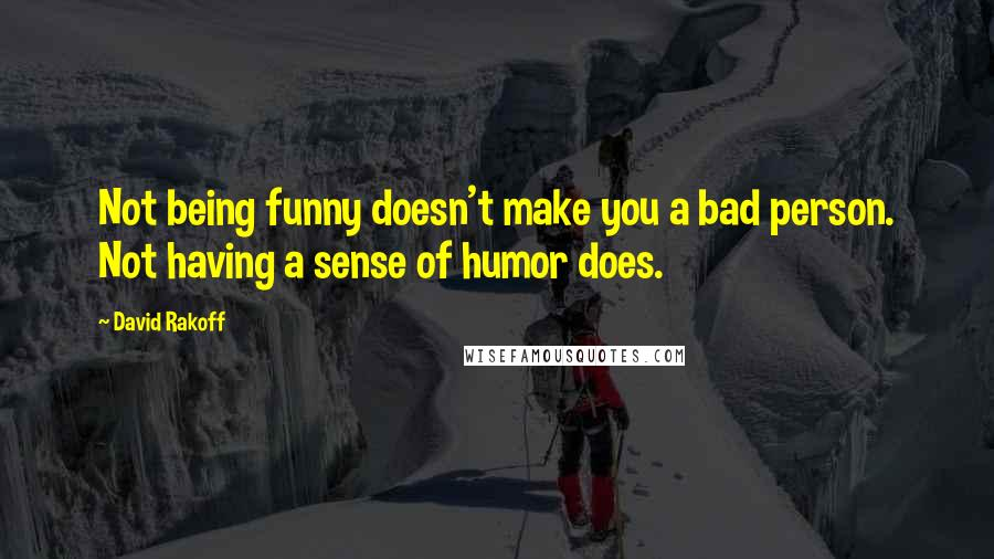 David Rakoff quotes: Not being funny doesn't make you a bad person. Not having a sense of humor does.