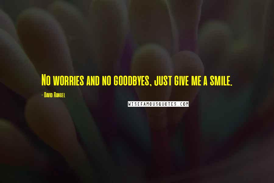 David Rangel quotes: No worries and no goodbyes, just give me a smile.