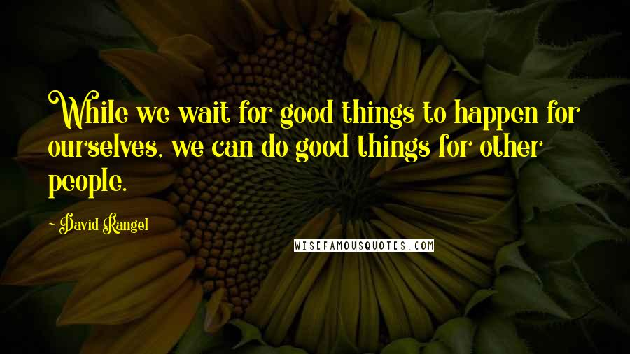 David Rangel quotes: While we wait for good things to happen for ourselves, we can do good things for other people.