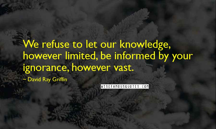 David Ray Griffin quotes: We refuse to let our knowledge, however limited, be informed by your ignorance, however vast.
