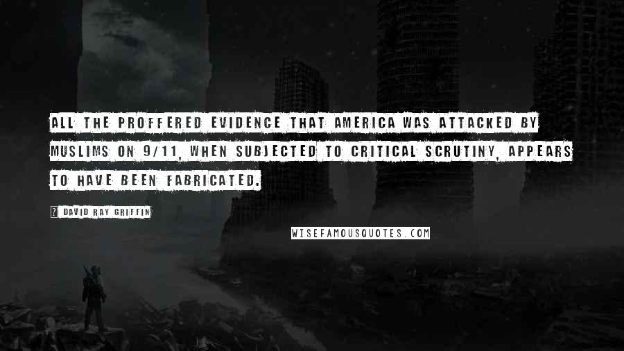 David Ray Griffin quotes: All the proffered evidence that America was attacked by Muslims on 9/11, when subjected to critical scrutiny, appears to have been fabricated.