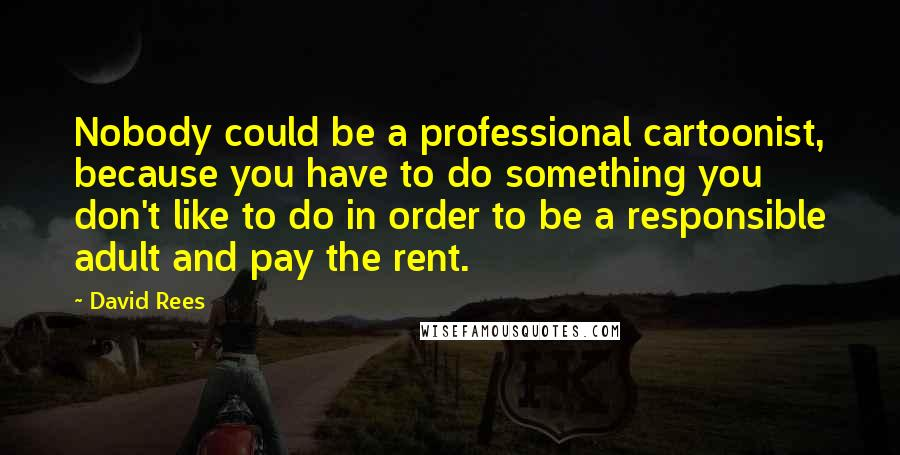 David Rees quotes: Nobody could be a professional cartoonist, because you have to do something you don't like to do in order to be a responsible adult and pay the rent.