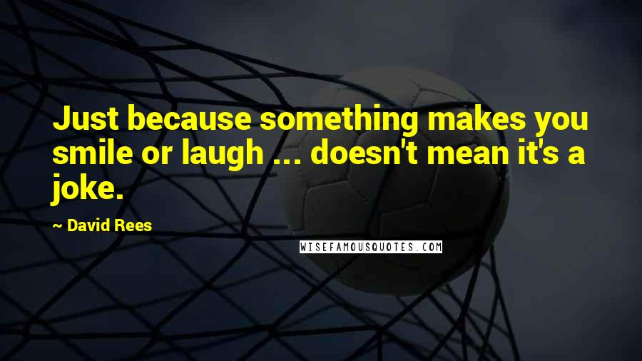 David Rees quotes: Just because something makes you smile or laugh ... doesn't mean it's a joke.
