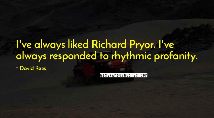 David Rees quotes: I've always liked Richard Pryor. I've always responded to rhythmic profanity.