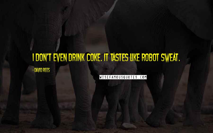David Rees quotes: I don't even drink Coke. It tastes like robot sweat.