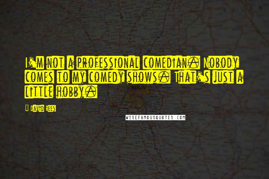 David Rees quotes: I'm not a professional comedian. Nobody comes to my comedy shows. That's just a little hobby.