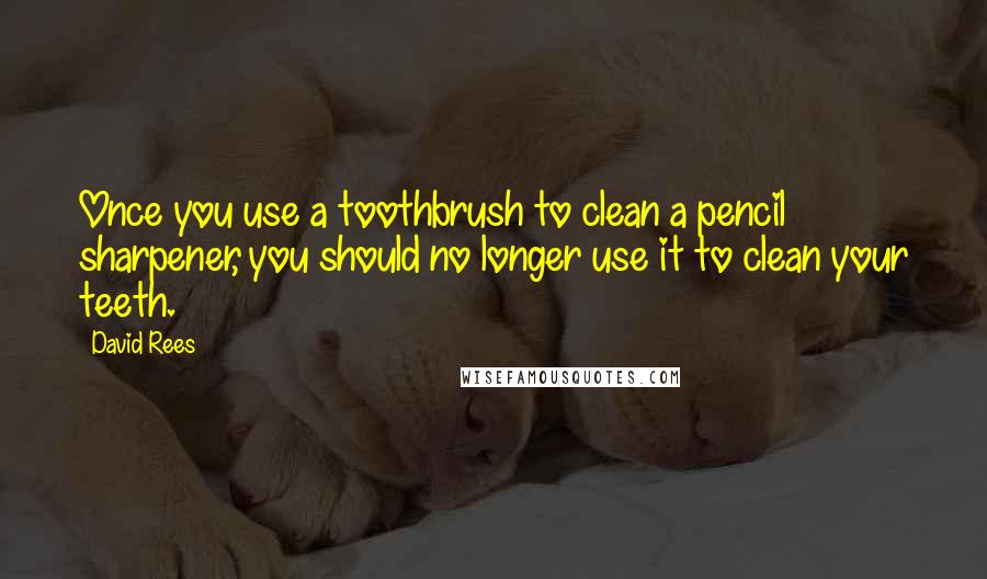 David Rees quotes: Once you use a toothbrush to clean a pencil sharpener, you should no longer use it to clean your teeth.