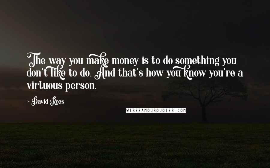 David Rees quotes: The way you make money is to do something you don't like to do. And that's how you know you're a virtuous person.