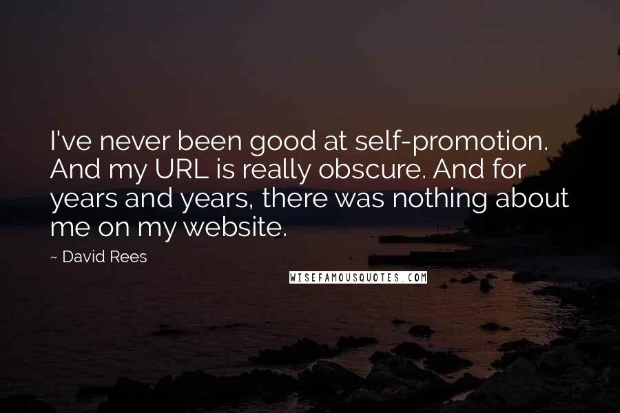 David Rees quotes: I've never been good at self-promotion. And my URL is really obscure. And for years and years, there was nothing about me on my website.