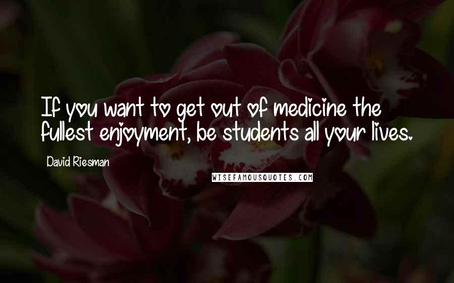 David Riesman quotes: If you want to get out of medicine the fullest enjoyment, be students all your lives.