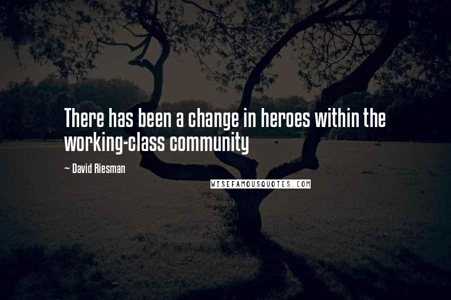 David Riesman quotes: There has been a change in heroes within the working-class community