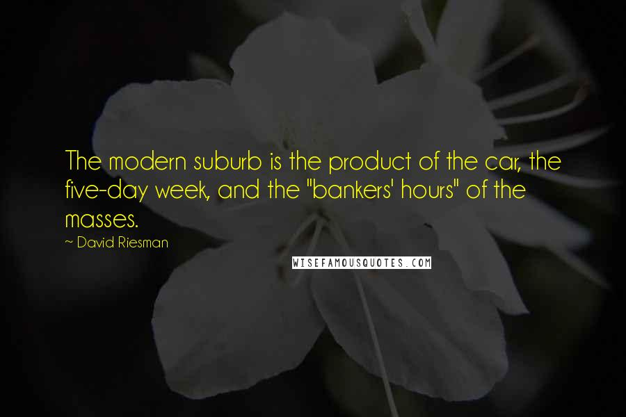 """David Riesman quotes: The modern suburb is the product of the car, the five-day week, and the """"bankers' hours"""" of the masses."""