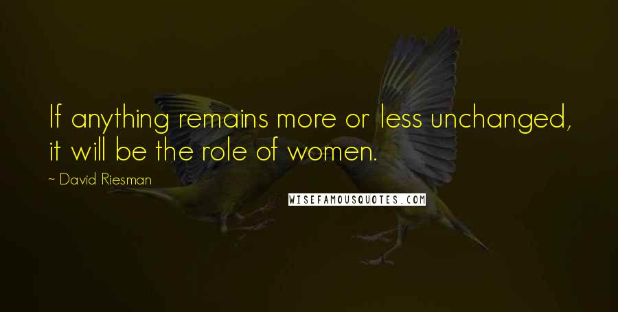 David Riesman quotes: If anything remains more or less unchanged, it will be the role of women.