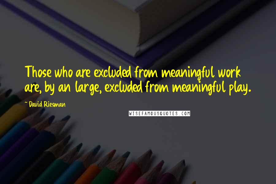 David Riesman quotes: Those who are excluded from meaningful work are, by an large, excluded from meaningful play.